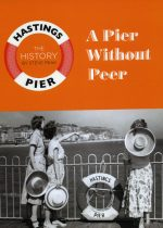 Hastings Pier The History – A Pier Without a Pier by Steve Peak
